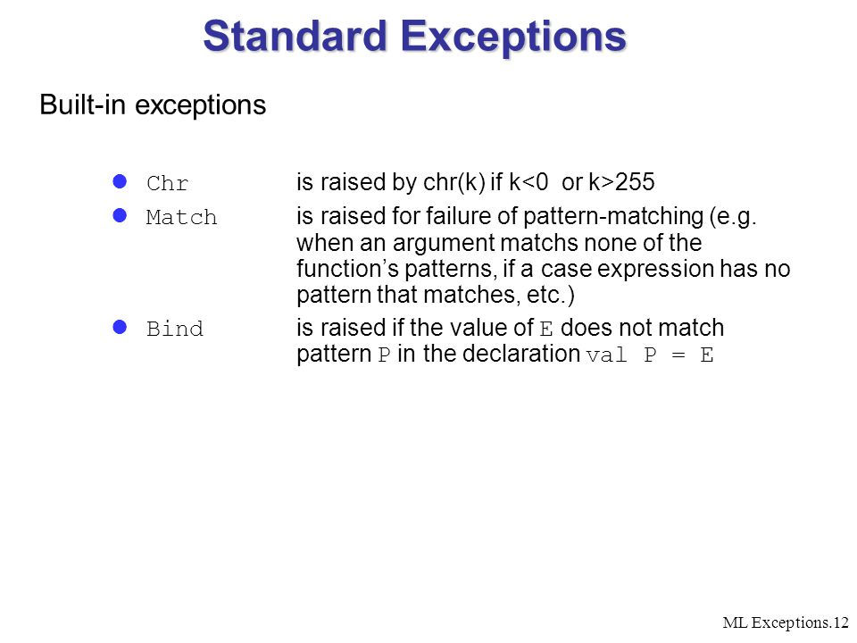 ML Exceptions.12 Standard Exceptions Built-in exceptions Chr is raised by chr(k) if k 255 Match is raised for failure of pattern-matching (e.g. when a