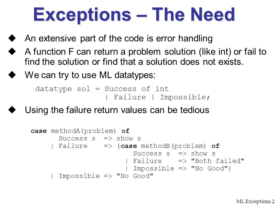 ML Exceptions.2 Exceptions – The Need  An extensive part of the code is error handling  A function F can return a problem solution (like int) or fail to find the solution or find that a solution does not exists.