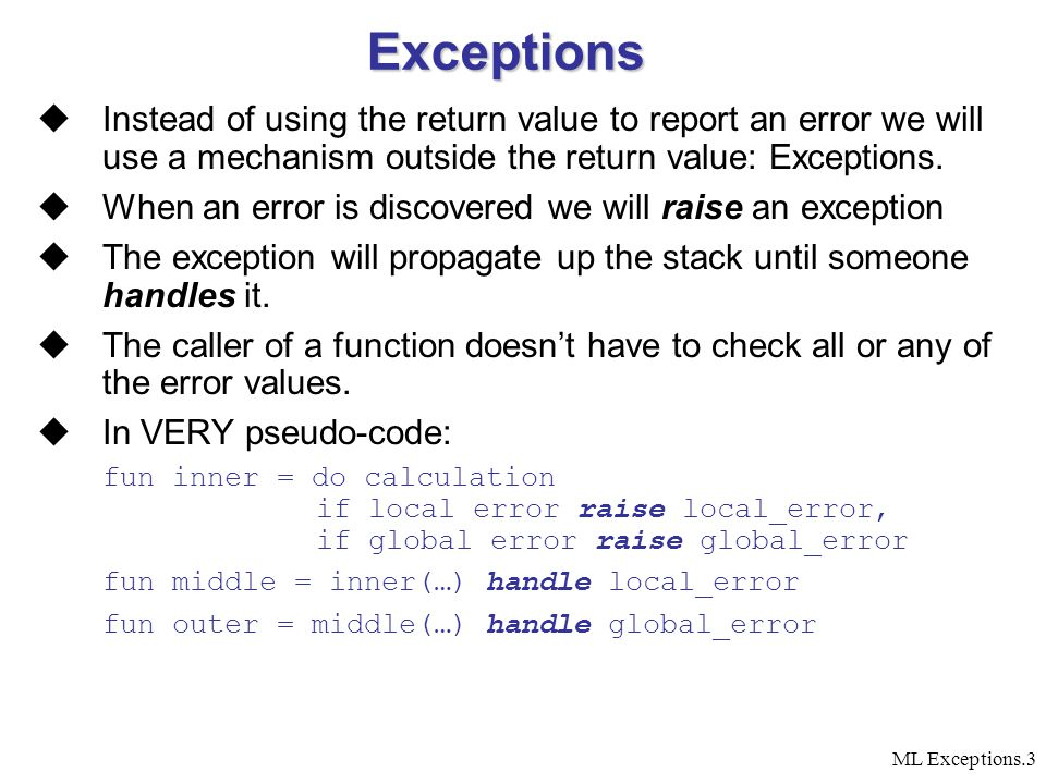 ML Exceptions.3 Exceptions  Instead of using the return value to report an error we will use a mechanism outside the return value: Exceptions.