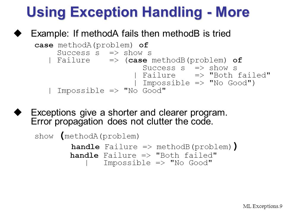 ML Exceptions.9 Using Exception Handling - More  Example: If methodA fails then methodB is tried case methodA(problem) of Success s => show s | Failure => (case methodB(problem) of Success s => show s | Failure => Both failed | Impossible => No Good ) | Impossible => No Good  Exceptions give a shorter and clearer program.