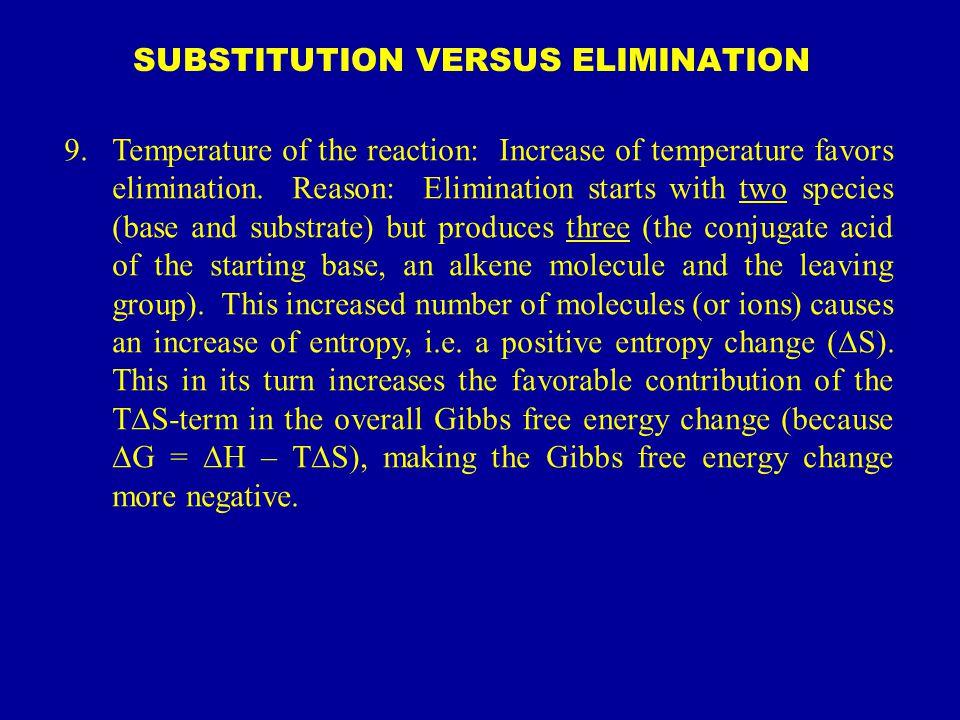 SUBSTITUTION VERSUS ELIMINATION 9.Temperature of the reaction: Increase of temperature favors elimination. Reason: Elimination starts with two species