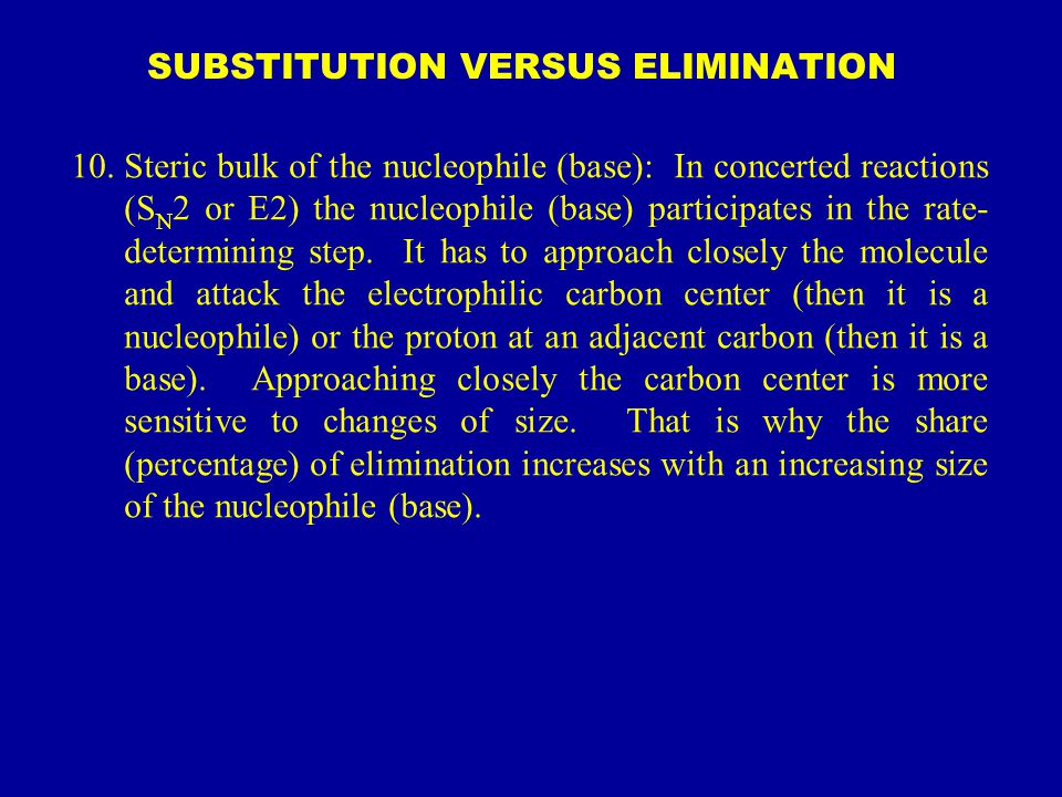 SUBSTITUTION VERSUS ELIMINATION 10.Steric bulk of the nucleophile (base): In concerted reactions (S N 2 or E2) the nucleophile (base) participates in