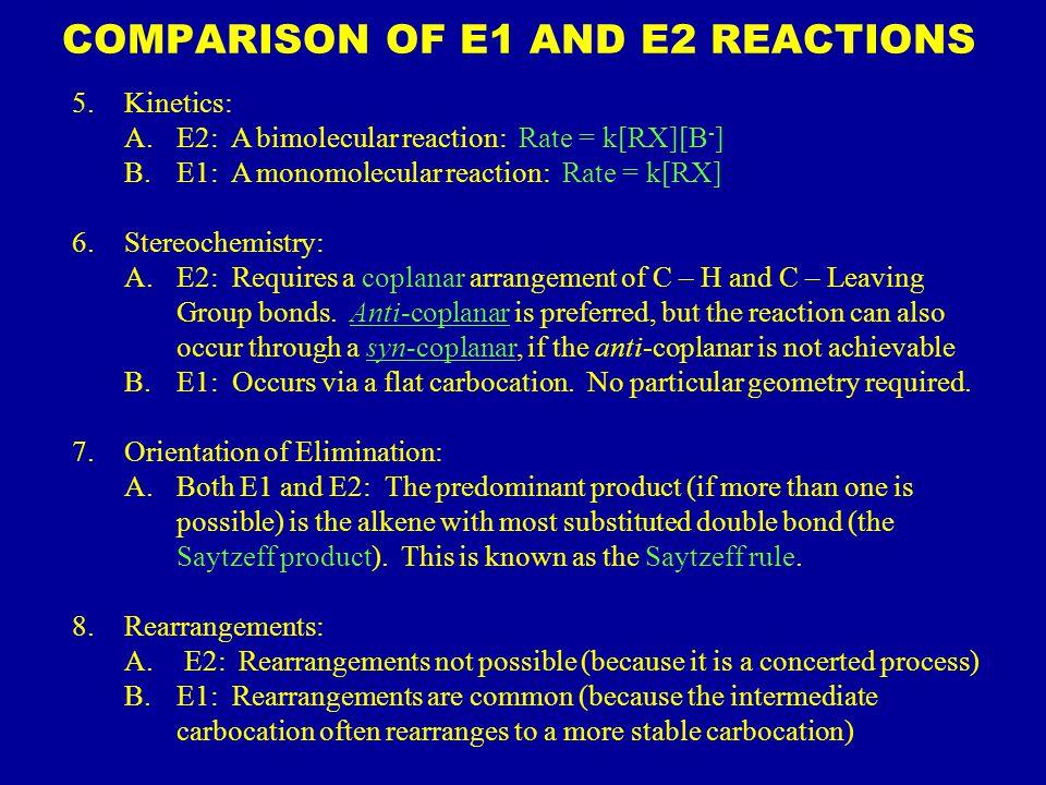 5.Kinetics: A.E2: A bimolecular reaction: Rate = k[RX][B - ] B.E1: A monomolecular reaction: Rate = k[RX] 6.Stereochemistry: A.E2: Requires a coplanar arrangement of C – H and C – Leaving Group bonds.