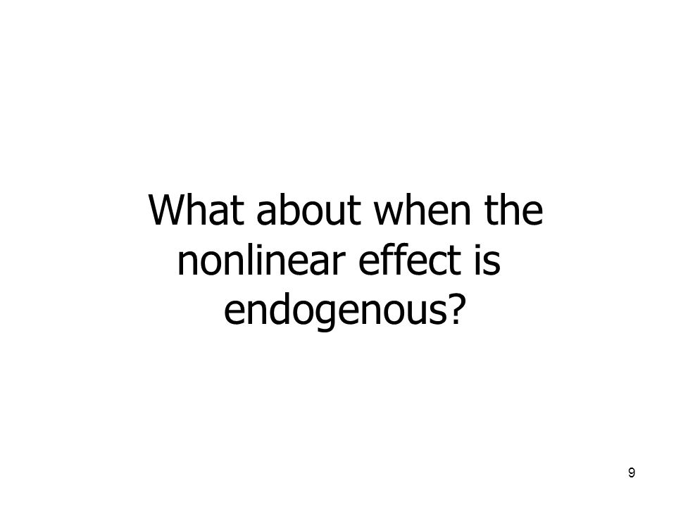 9 What about when the nonlinear effect is endogenous?