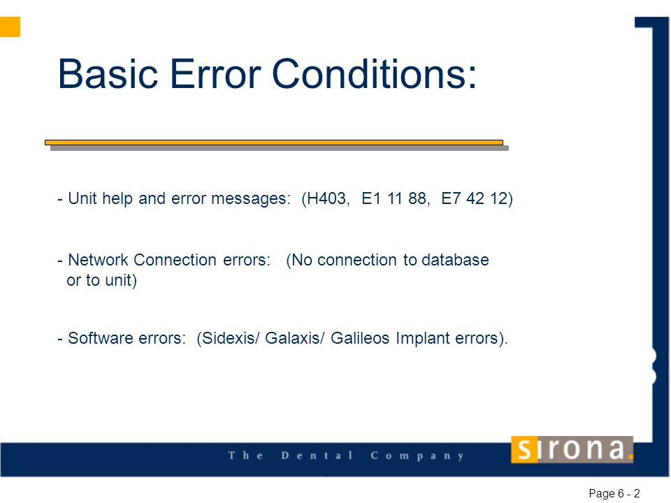 Basic Error Conditions: - Unit help and error messages: (H403, E1 11 88, E7 42 12) - Network Connection errors: (No connection to database or to unit) - Software errors: (Sidexis/ Galaxis/ Galileos Implant errors).
