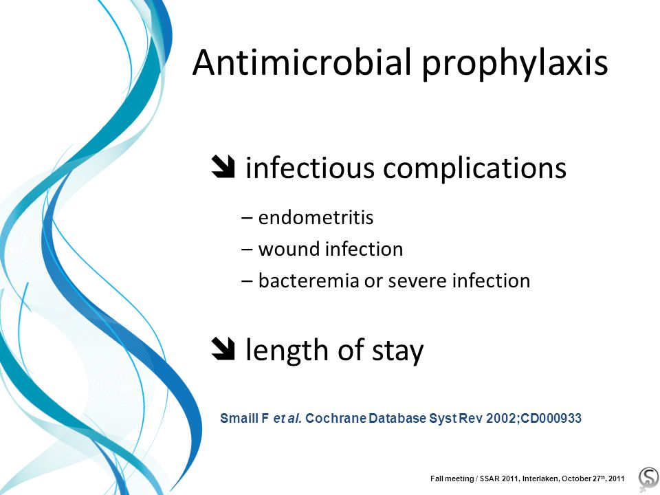 Antimicrobial prophylaxis  infectious complications –endometritis –wound infection –bacteremia or severe infection  length of stay Smaill F et al.