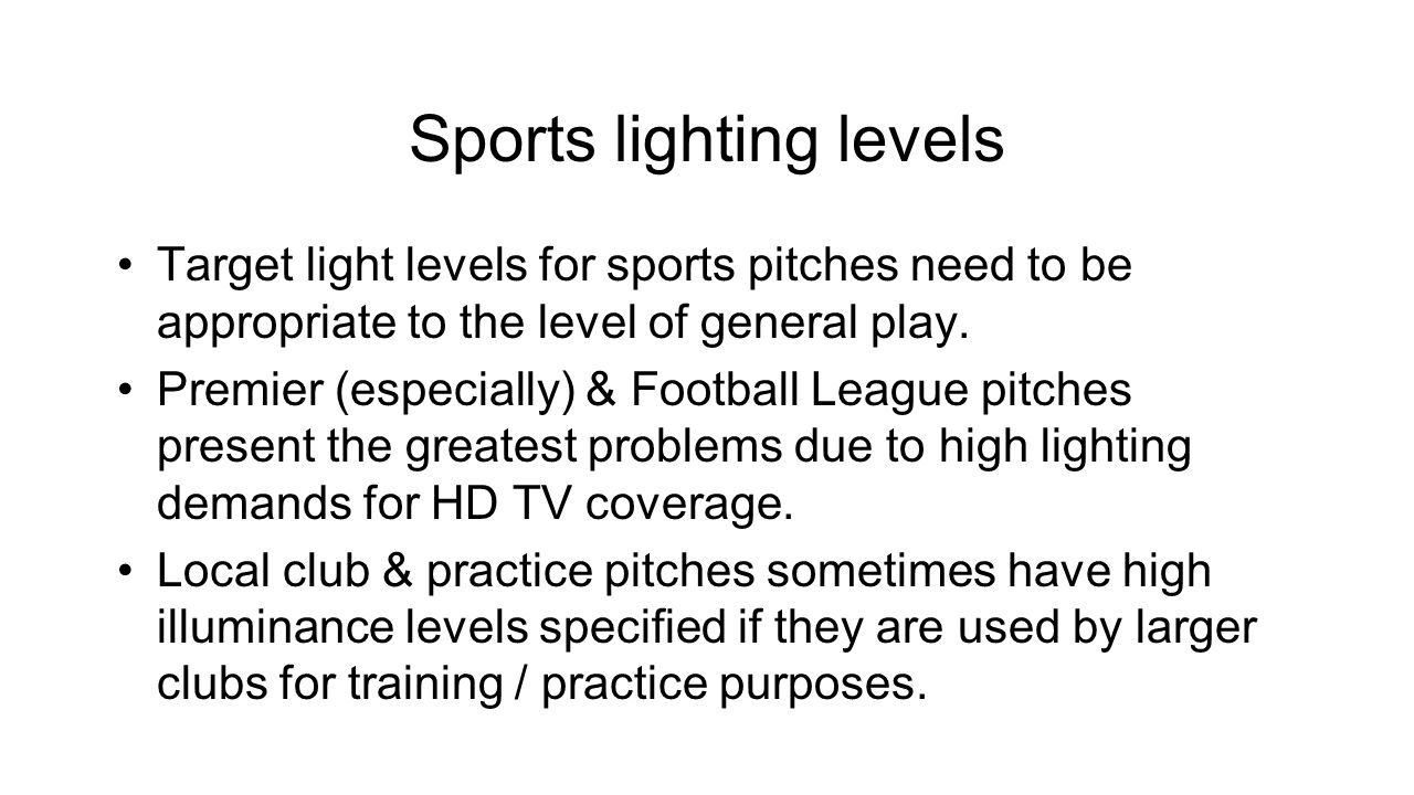 Sports lighting levels Target light levels for sports pitches need to be appropriate to the level of general play.
