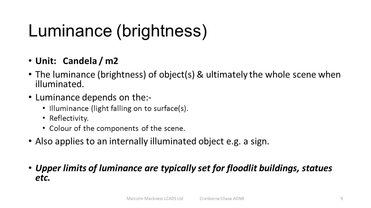 Luminance (brightness) Unit: Candela / m2 The luminance (brightness) of object(s) & ultimately the whole scene when illuminated.