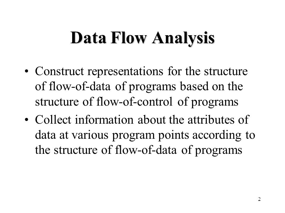 2 Data Flow Analysis Construct representations for the structure of flow-of-data of programs based on the structure of flow-of-control of programs Collect information about the attributes of data at various program points according to the structure of flow-of-data of programs