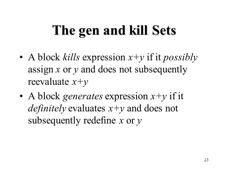 23 The gen and kill Sets A block kills expression x+y if it possibly assign x or y and does not subsequently reevaluate x+y A block generates expression x+y if it definitely evaluates x+y and does not subsequently redefine x or y