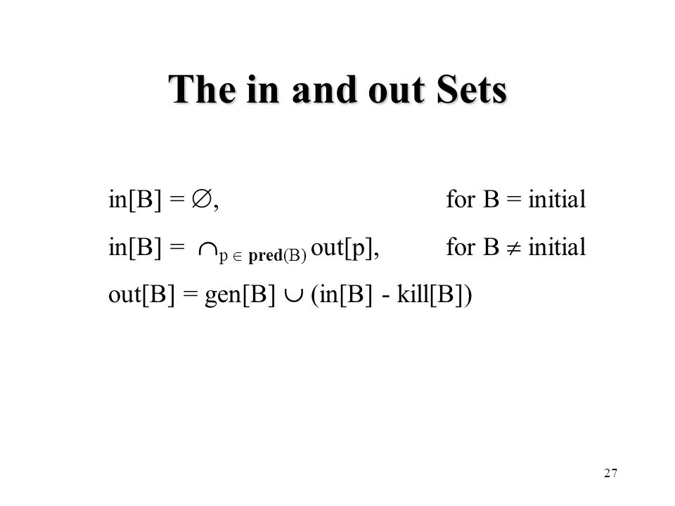 27 The in and out Sets in[B] = ,for B = initial in[B] =  p  pred(B) out[p],for B  initial out[B] = gen[B]  (in[B] - kill[B])
