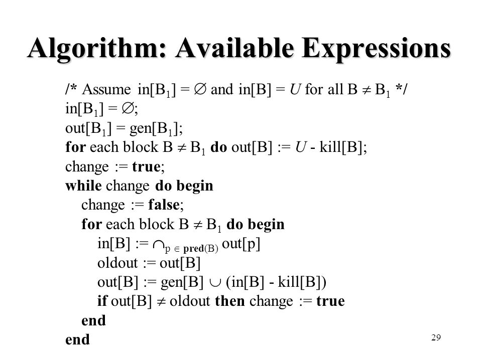 29 Algorithm: Available Expressions /* Assume in[B 1 ] =  and in[B] = U for all B  B 1 */ in[B 1 ] =  ; out[B 1 ] = gen[B 1 ]; for each block B  B 1 do out[B] := U - kill[B]; change := true; while change do begin change := false; for each block B  B 1 do begin in[B] :=  p  pred(B) out[p] oldout := out[B] out[B] := gen[B]  (in[B] - kill[B]) if out[B]  oldout then change := true end
