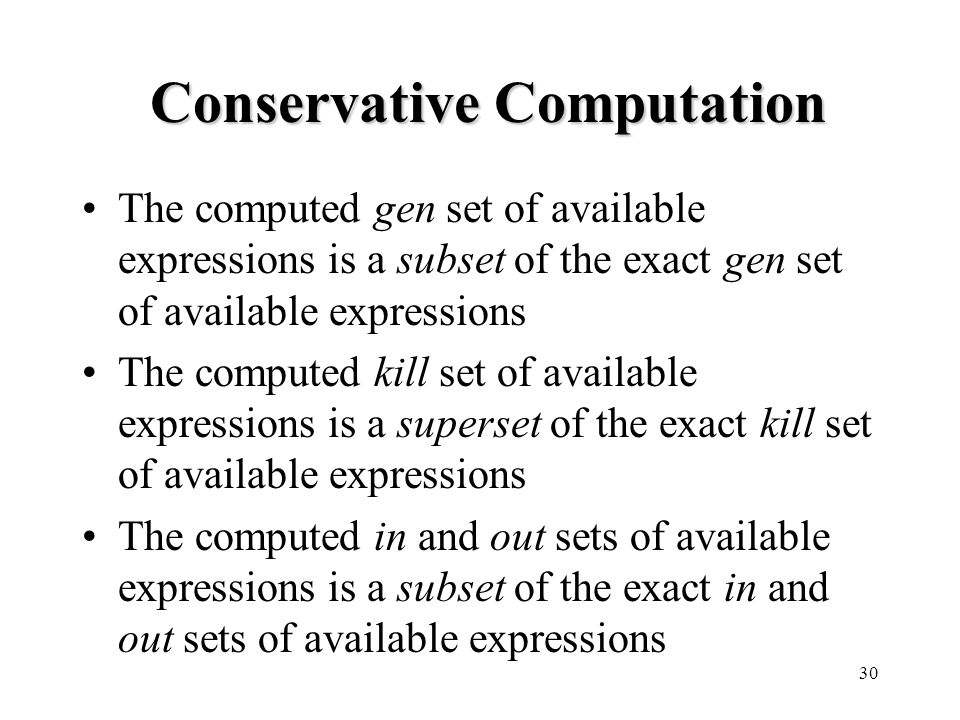 30 Conservative Computation The computed gen set of available expressions is a subset of the exact gen set of available expressions The computed kill set of available expressions is a superset of the exact kill set of available expressions The computed in and out sets of available expressions is a subset of the exact in and out sets of available expressions