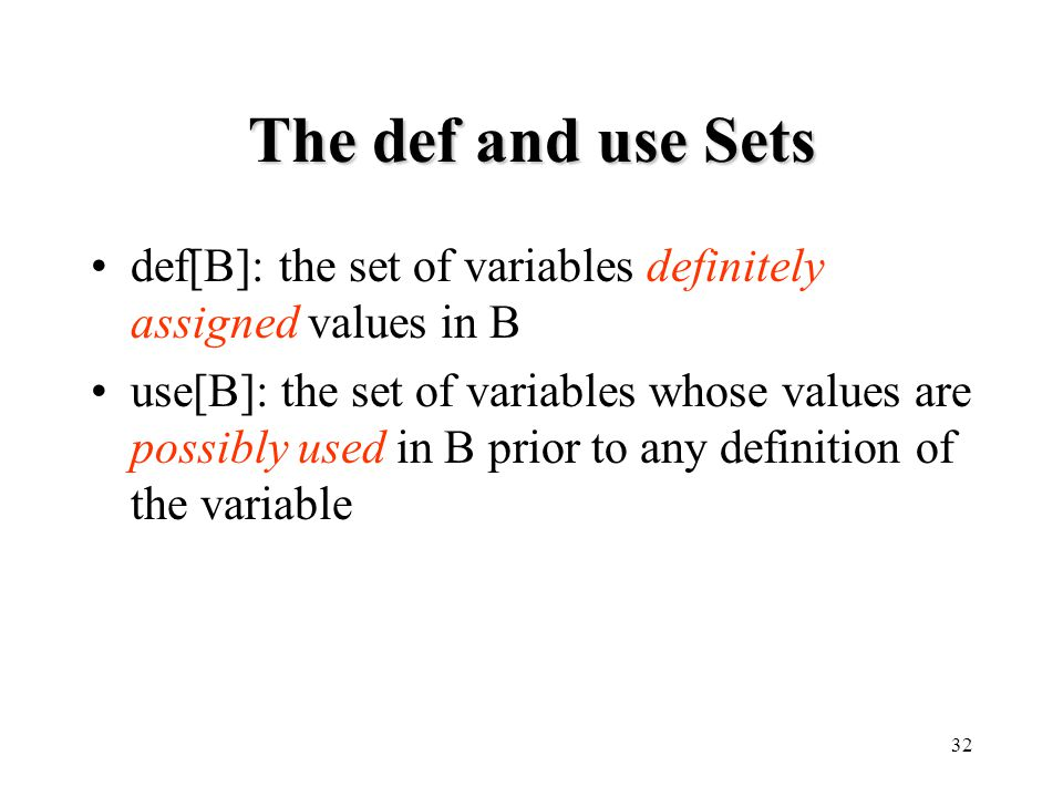 32 The def and use Sets def[B]: the set of variables definitely assigned values in B use[B]: the set of variables whose values are possibly used in B prior to any definition of the variable