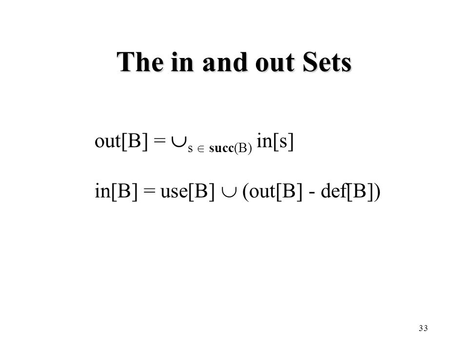 33 The in and out Sets out[B] =  s  succ(B) in[s] in[B] = use[B]  (out[B] - def[B])