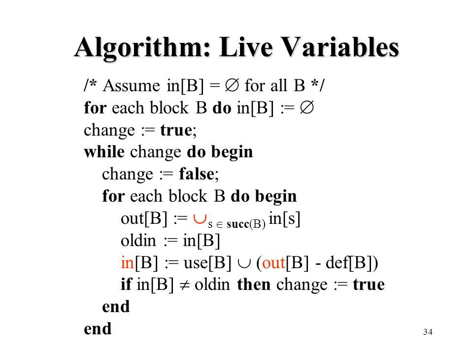 34 Algorithm: Live Variables /* Assume in[B] =  for all B */ for each block B do in[B] :=  change := true; while change do begin change := false; for each block B do begin out[B] :=  s  succ(B) in[s] oldin := in[B] in[B] := use[B]  (out[B] - def[B]) if in[B]  oldin then change := true end