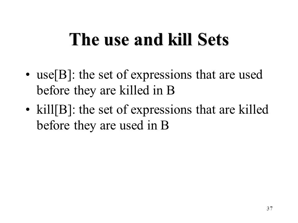 37 The use and kill Sets use[B]: the set of expressions that are used before they are killed in B kill[B]: the set of expressions that are killed before they are used in B