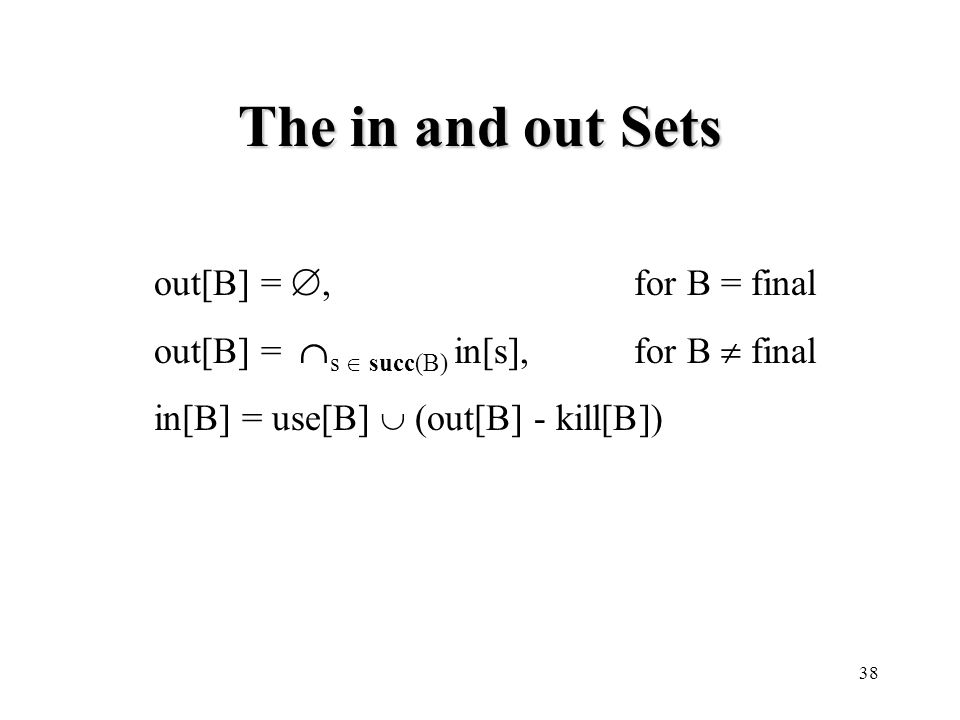 38 The in and out Sets out[B] = ,for B = final out[B] =  s  succ(B) in[s],for B  final in[B] = use[B]  (out[B] - kill[B])