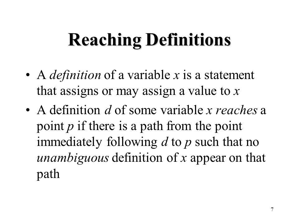 7 Reaching Definitions A definition of a variable x is a statement that assigns or may assign a value to x A definition d of some variable x reaches a point p if there is a path from the point immediately following d to p such that no unambiguous definition of x appear on that path