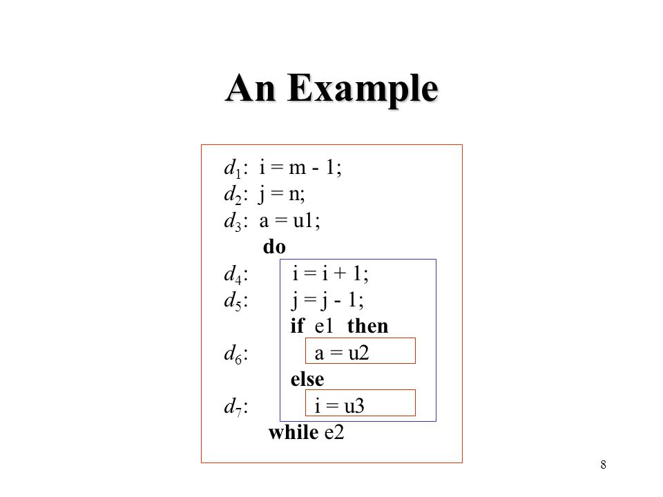 8 An Example d 1 : i = m - 1; d 2 : j = n; d 3 : a = u1; do d 4 : i = i + 1; d 5 : j = j - 1; if e1 then d 6 : a = u2 else d 7 : i = u3 while e2