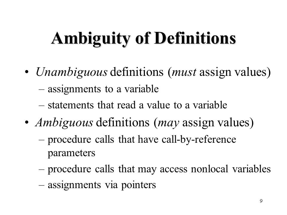 9 Ambiguity of Definitions Unambiguous definitions (must assign values) –assignments to a variable –statements that read a value to a variable Ambiguous definitions (may assign values) –procedure calls that have call-by-reference parameters –procedure calls that may access nonlocal variables –assignments via pointers