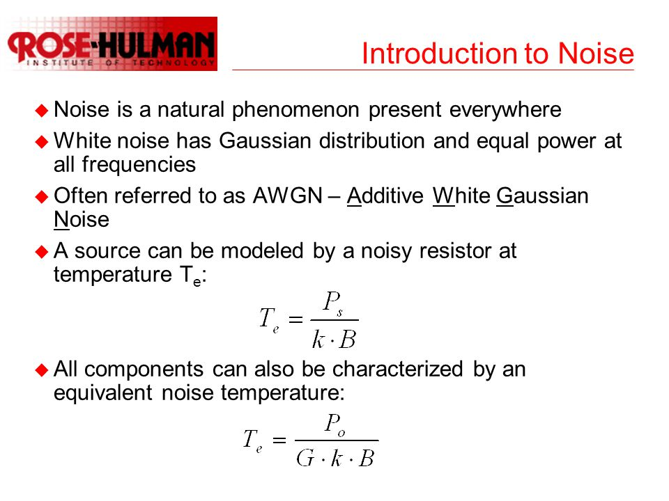Introduction to Noise u Noise is a natural phenomenon present everywhere u White noise has Gaussian distribution and equal power at all frequencies u Often referred to as AWGN – Additive White Gaussian Noise u A source can be modeled by a noisy resistor at temperature T e : u All components can also be characterized by an equivalent noise temperature: