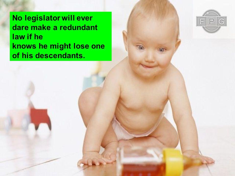 No legislator will ever dare make a redundant law if he knows he might lose one of his descendants.