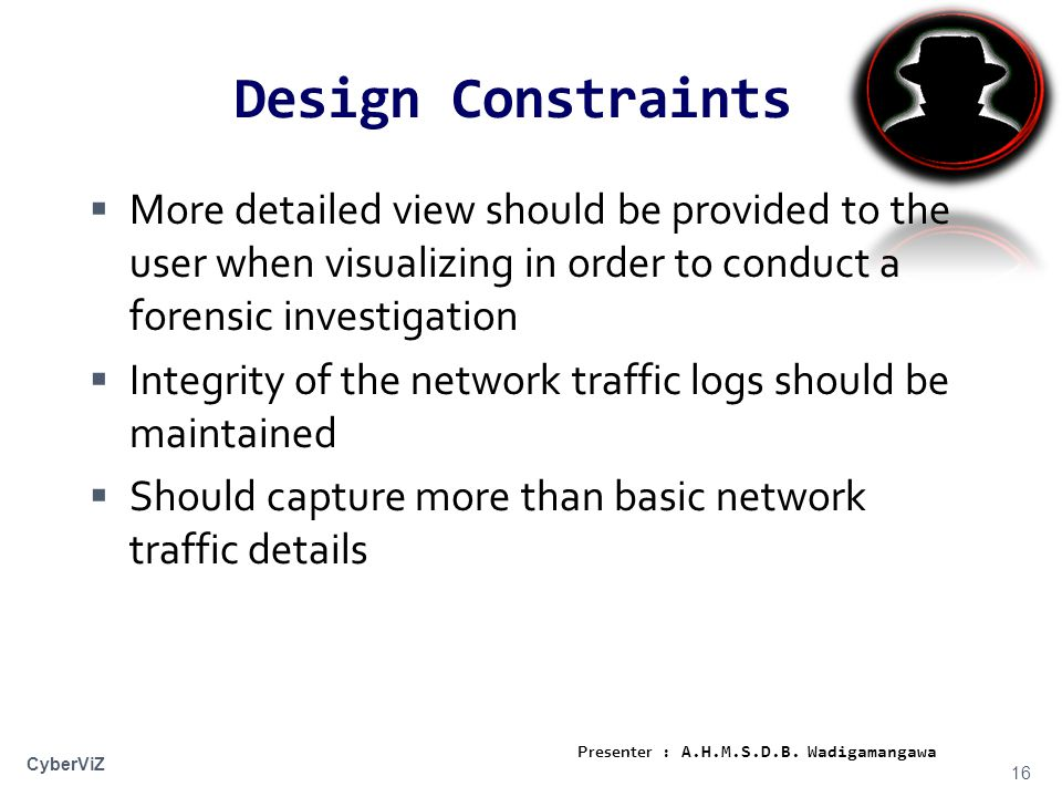 Design Constraints  More detailed view should be provided to the user when visualizing in order to conduct a forensic investigation  Integrity of the network traffic logs should be maintained  Should capture more than basic network traffic details 16 CyberViZ Presenter : A.H.M.S.D.B.