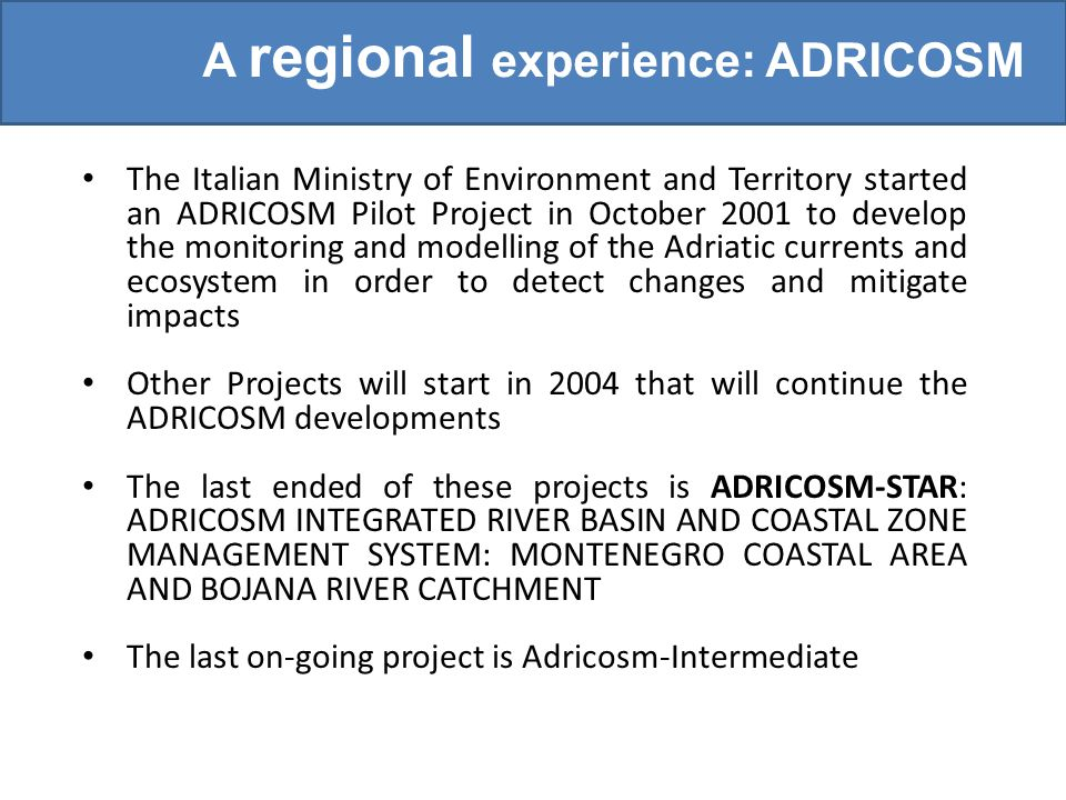 The Italian Ministry of Environment and Territory started an ADRICOSM Pilot Project in October 2001 to develop the monitoring and modelling of the Adriatic currents and ecosystem in order to detect changes and mitigate impacts The Italian Ministry of Environment and Territory started an ADRICOSM Pilot Project in October 2001 to develop the monitoring and modelling of the Adriatic currents and ecosystem in order to detect changes and mitigate impacts Other Projects will start in 2004 that will continue the ADRICOSM developments Other Projects will start in 2004 that will continue the ADRICOSM developments The last ended of these projects is ADRICOSM-STAR: ADRICOSM INTEGRATED RIVER BASIN AND COASTAL ZONE MANAGEMENT SYSTEM: MONTENEGRO COASTAL AREA AND BOJANA RIVER CATCHMENT The last ended of these projects is ADRICOSM-STAR: ADRICOSM INTEGRATED RIVER BASIN AND COASTAL ZONE MANAGEMENT SYSTEM: MONTENEGRO COASTAL AREA AND BOJANA RIVER CATCHMENT The last on-going project is Adricosm-Intermediate The last on-going project is Adricosm-Intermediate A regional experience: ADRICOSM