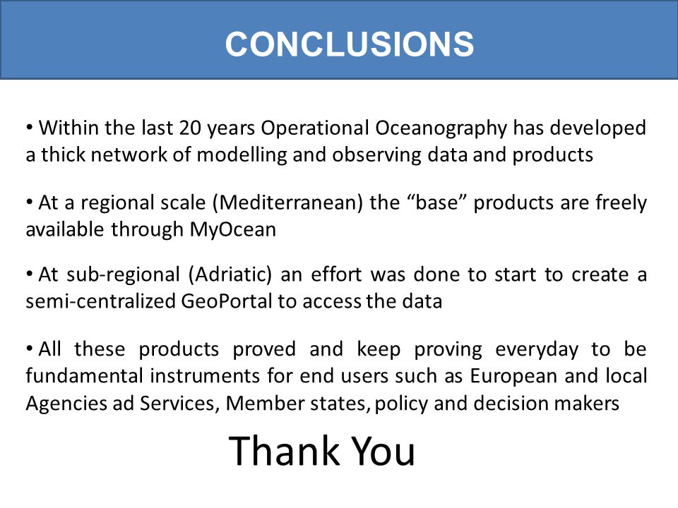 CONCLUSIONS Within the last 20 years Operational Oceanography has developed a thick network of modelling and observing data and products At a regional scale (Mediterranean) the base products are freely available through MyOcean At sub-regional (Adriatic) an effort was done to start to create a semi-centralized GeoPortal to access the data All these products proved and keep proving everyday to be fundamental instruments for end users such as European and local Agencies ad Services, Member states, policy and decision makers Thank You