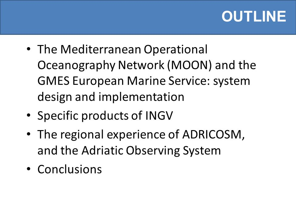 OUTLINE The Mediterranean Operational Oceanography Network (MOON) and the GMES European Marine Service: system design and implementation Specific products of INGV The regional experience of ADRICOSM, and the Adriatic Observing System Conclusions
