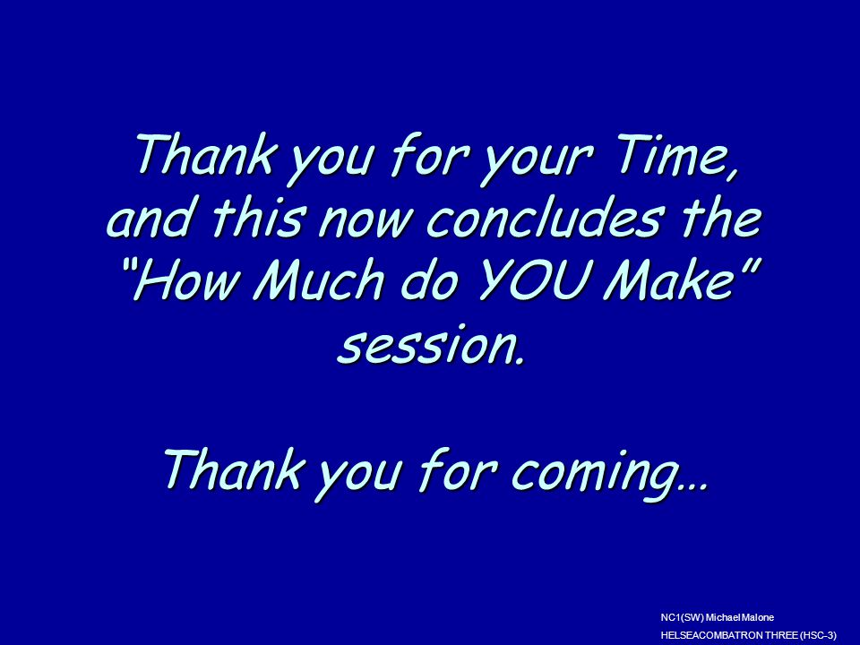 "Thank you for your Time, and this now concludes the ""How Much do YOU Make"" session. Thank you for coming… NC1(SW) Michael Malone HELSEACOMBATRON THREE"