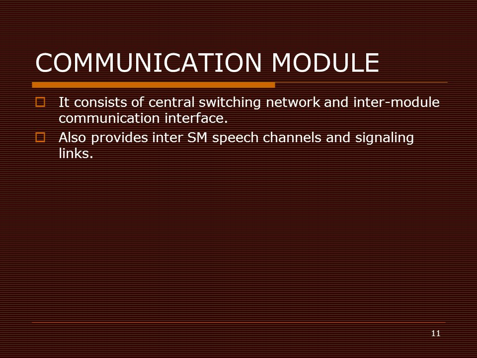11 COMMUNICATION MODULE  It consists of central switching network and inter-module communication interface.  Also provides inter SM speech channels