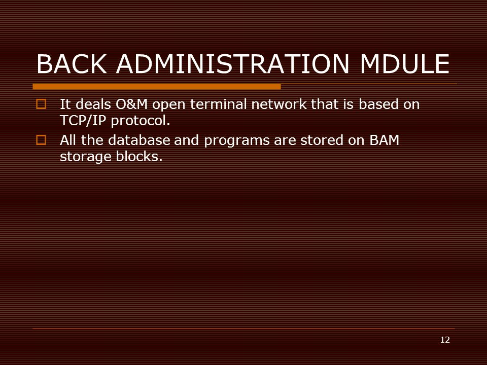 12 BACK ADMINISTRATION MDULE  It deals O&M open terminal network that is based on TCP/IP protocol.  All the database and programs are stored on BAM