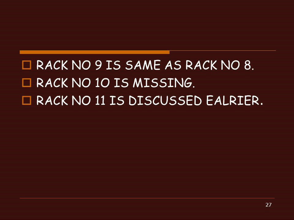 27  RACK NO 9 IS SAME AS RACK NO 8.  RACK NO 1O IS MISSING.  RACK NO 11 IS DISCUSSED EALRIER.