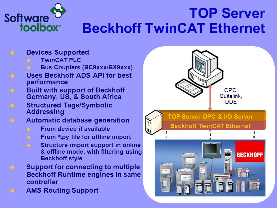 TOP Server Beckhoff TwinCAT Ethernet  Devices Supported  TwinCAT PLC  Bus Couplers (BC9xxx/BX9xxx)  Uses Beckhoff ADS API for best performance  Built with support of Beckhoff Germany, US, & South Africa  Structured Tags/Symbolic Addressing  Automatic database generation  From device if available  From *tpy file for offline import  Structure import support in online & offline mode, with filtering using Beckhoff style  Support for connecting to multiple Beckhoff Runtime engines in same controller  AMS Routing Support Beckhoff TwinCAT Ethernet OPC, Suitelink, DDE TOP Server OPC & I/O Server
