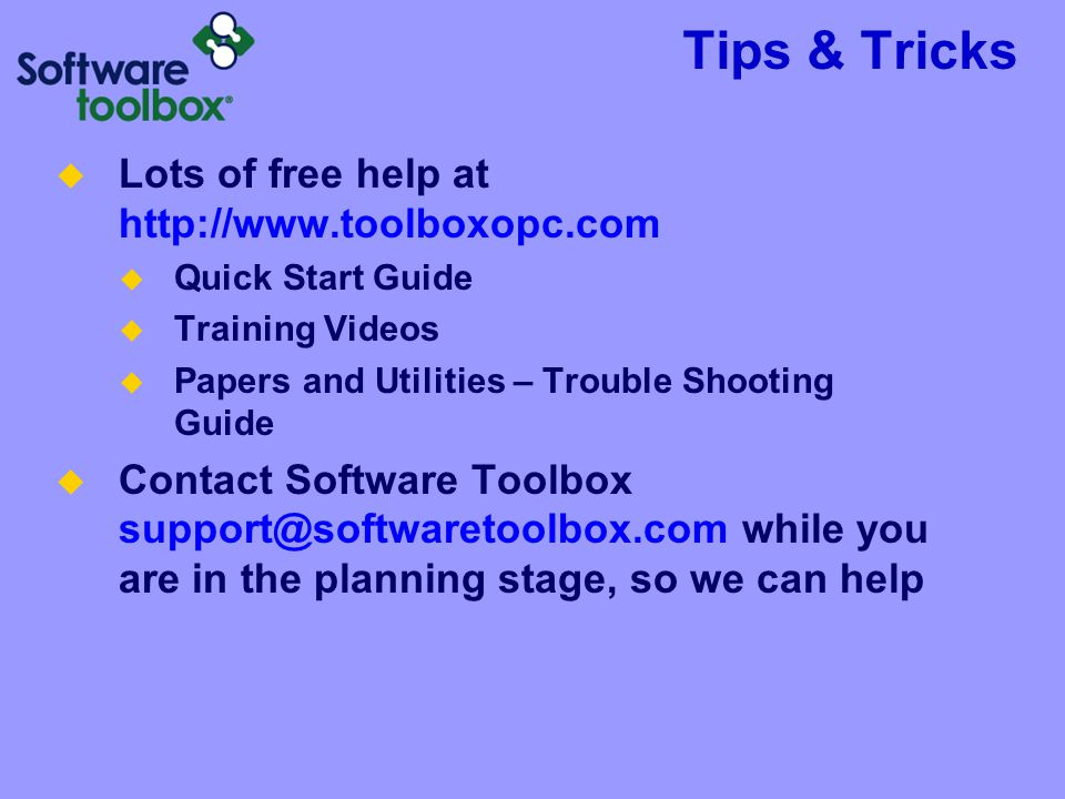 Tips & Tricks  Lots of free help at http://www.toolboxopc.com  Quick Start Guide  Training Videos  Papers and Utilities – Trouble Shooting Guide  Contact Software Toolbox support@softwaretoolbox.com while you are in the planning stage, so we can help