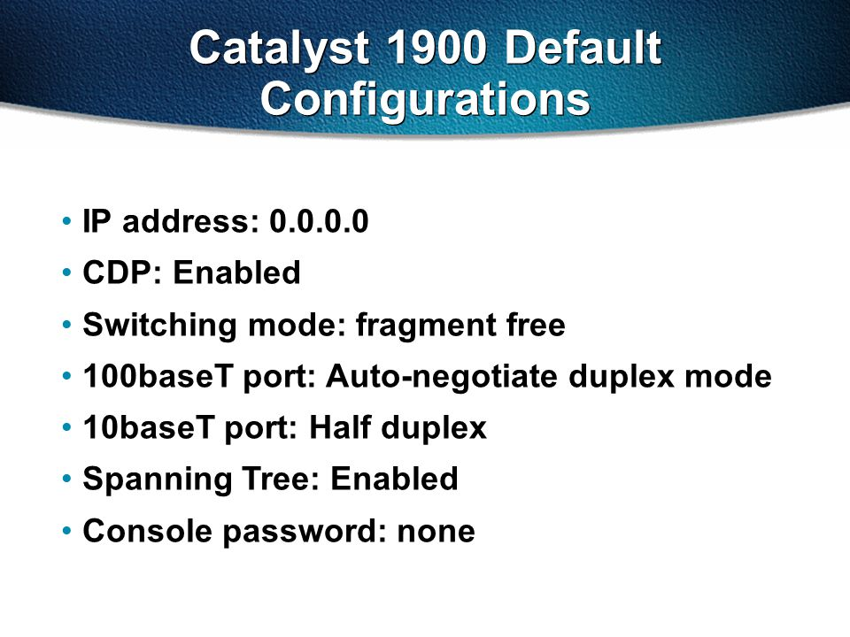 Catalyst 1900 Default Configurations IP address: 0.0.0.0 CDP: Enabled Switching mode: fragment free 100baseT port: Auto-negotiate duplex mode 10baseT port: Half duplex Spanning Tree: Enabled Console password: none