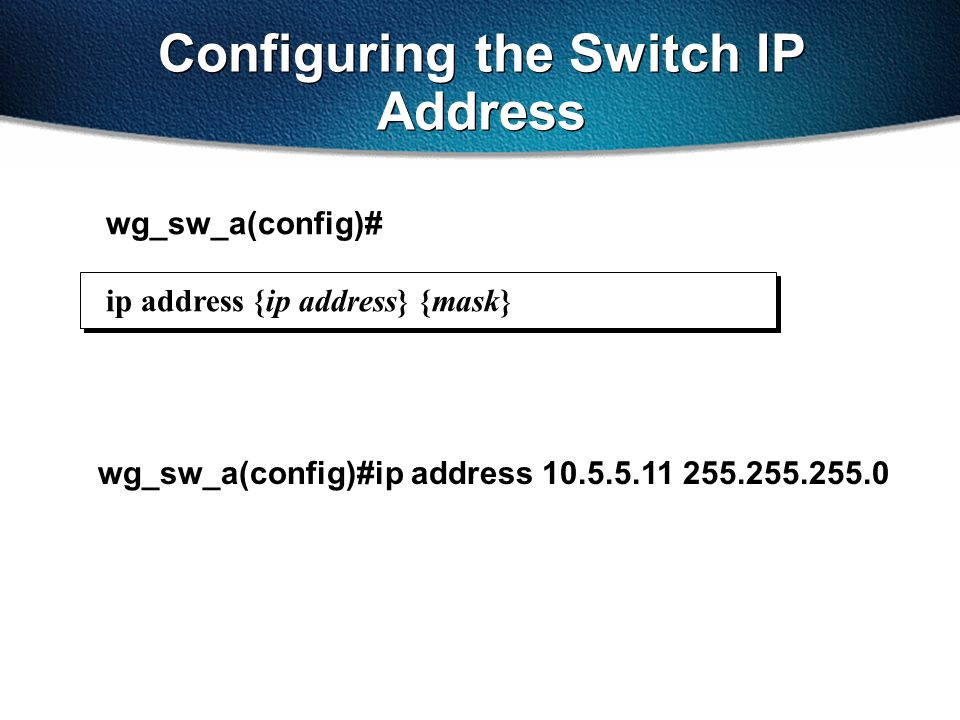 wg_sw_a(config)#ip address 10.5.5.11 255.255.255.0 Configuring the Switch IP Address wg_sw_a(config)# ip address {ip address} {mask}