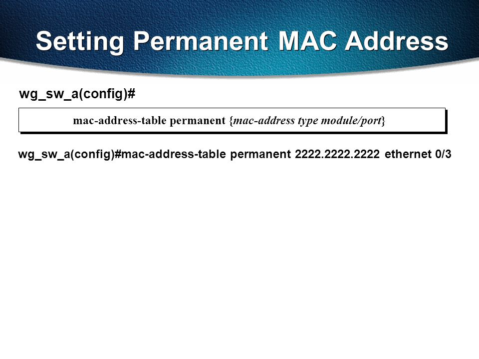 Setting Permanent MAC Address wg_sw_a(config)# wg_sw_a(config)#mac-address-table permanent 2222.2222.2222 ethernet 0/3 mac-address-table permanent {mac-address type module/port}