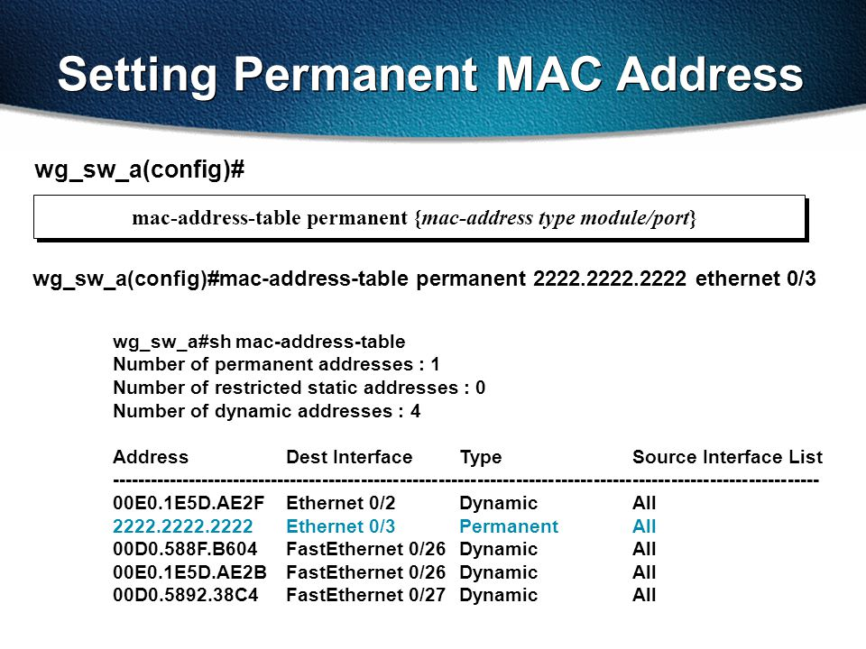 Setting Permanent MAC Address wg_sw_a#sh mac-address-table Number of permanent addresses : 1 Number of restricted static addresses : 0 Number of dynamic addresses : 4 Address Dest Interface Type Source Interface List -------------------------------------------------------------------------------------------------------------- 00E0.1E5D.AE2FEthernet 0/2DynamicAll 2222.2222.2222Ethernet 0/3Permanent All 00D0.588F.B604FastEthernet 0/26 Dynamic All 00E0.1E5D.AE2BFastEthernet 0/26 Dynamic All 00D0.5892.38C4FastEthernet 0/27 Dynamic All wg_sw_a(config)# wg_sw_a(config)#mac-address-table permanent 2222.2222.2222 ethernet 0/3 mac-address-table permanent {mac-address type module/port}