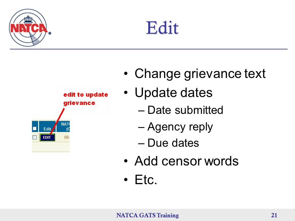 NATCA GATS Training 21 NATCA GATS Training21NATCA GATS Training21 Edit Change grievance text Update dates –Date submitted –Agency reply –Due dates Add censor words Etc.