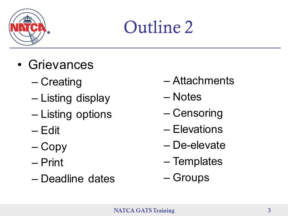 NATCA GATS Training 3 Outline 2 Grievances –Creating –Listing display –Listing options –Edit –Copy –Print –Deadline dates –Attachments –Notes –Censoring –Elevations –De-elevate –Templates –Groups