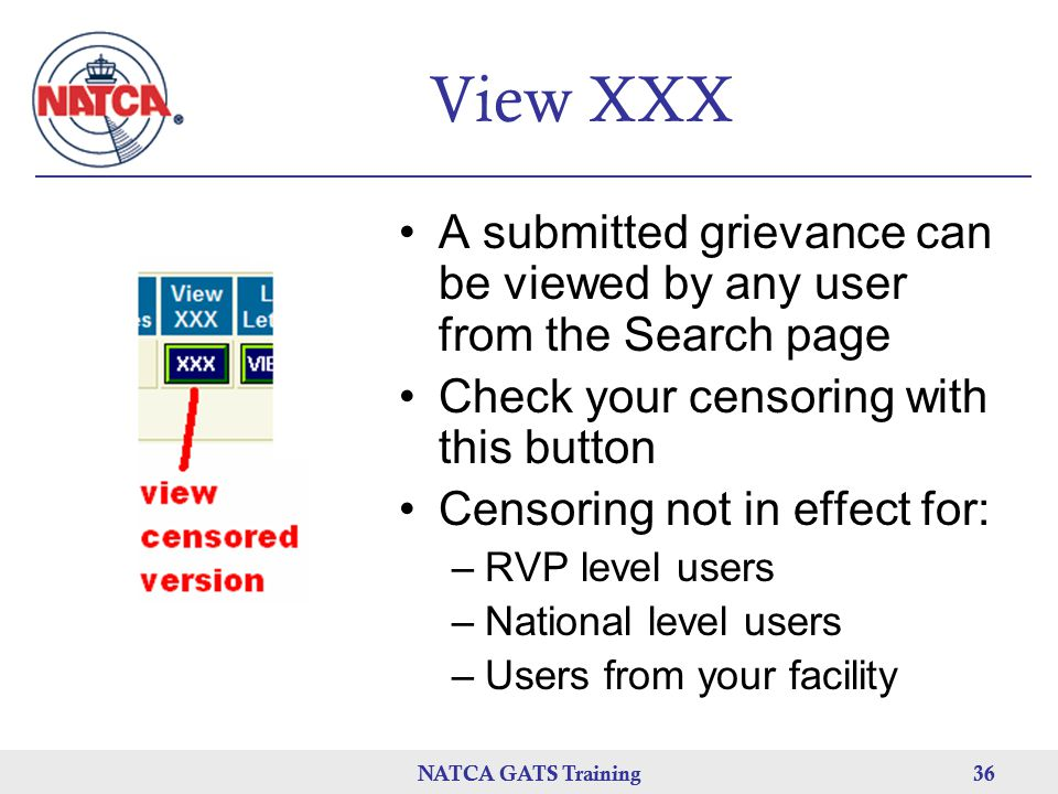NATCA GATS Training 36 NATCA GATS Training36 View XXX A submitted grievance can be viewed by any user from the Search page Check your censoring with this button Censoring not in effect for: –RVP level users –National level users –Users from your facility