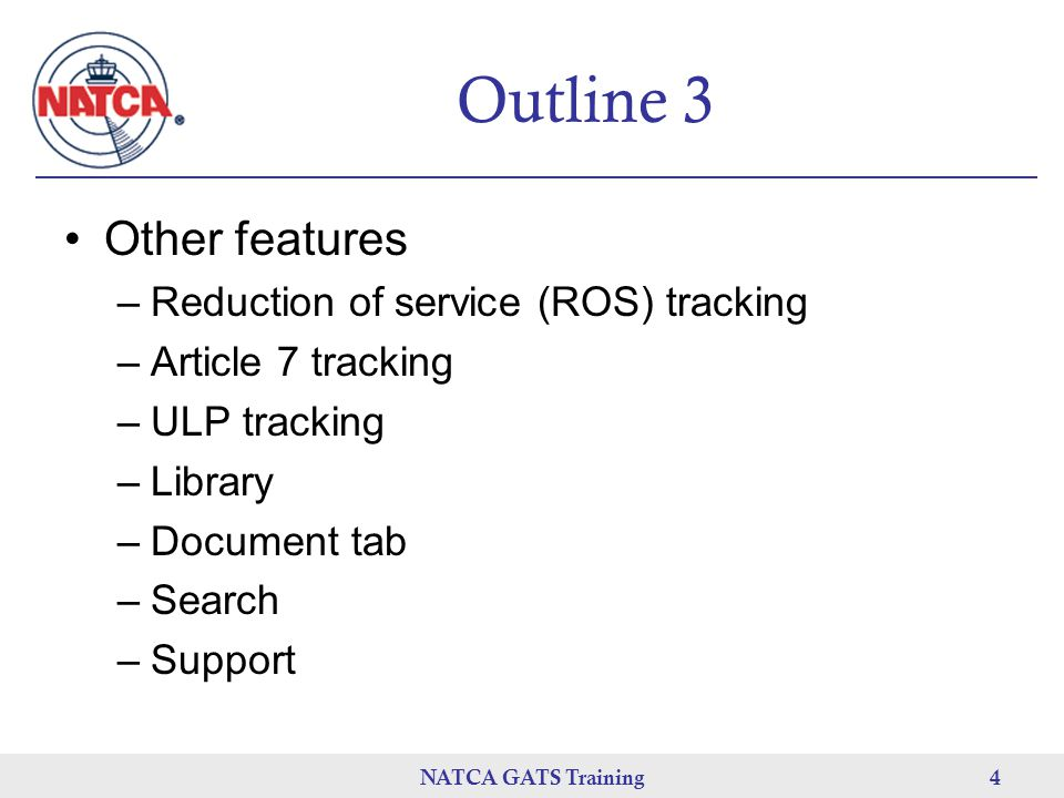 NATCA GATS Training 4 Outline 3 Other features –Reduction of service (ROS) tracking –Article 7 tracking –ULP tracking –Library –Document tab –Search –