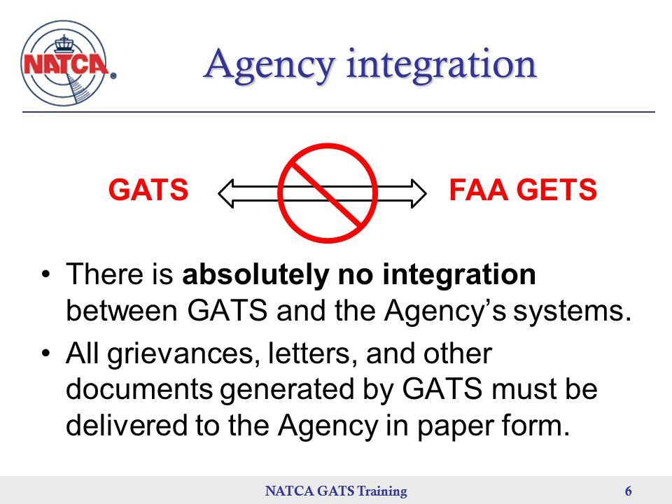 NATCA GATS Training 6 Agency integration There is absolutely no integration between GATS and the Agency's systems.
