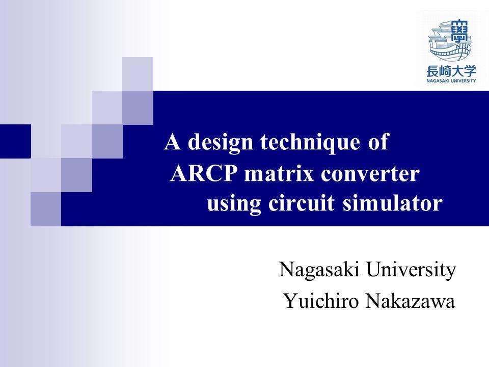 A design technique of ARCP matrix converter using circuit simulator Nagasaki University Yuichiro Nakazawa