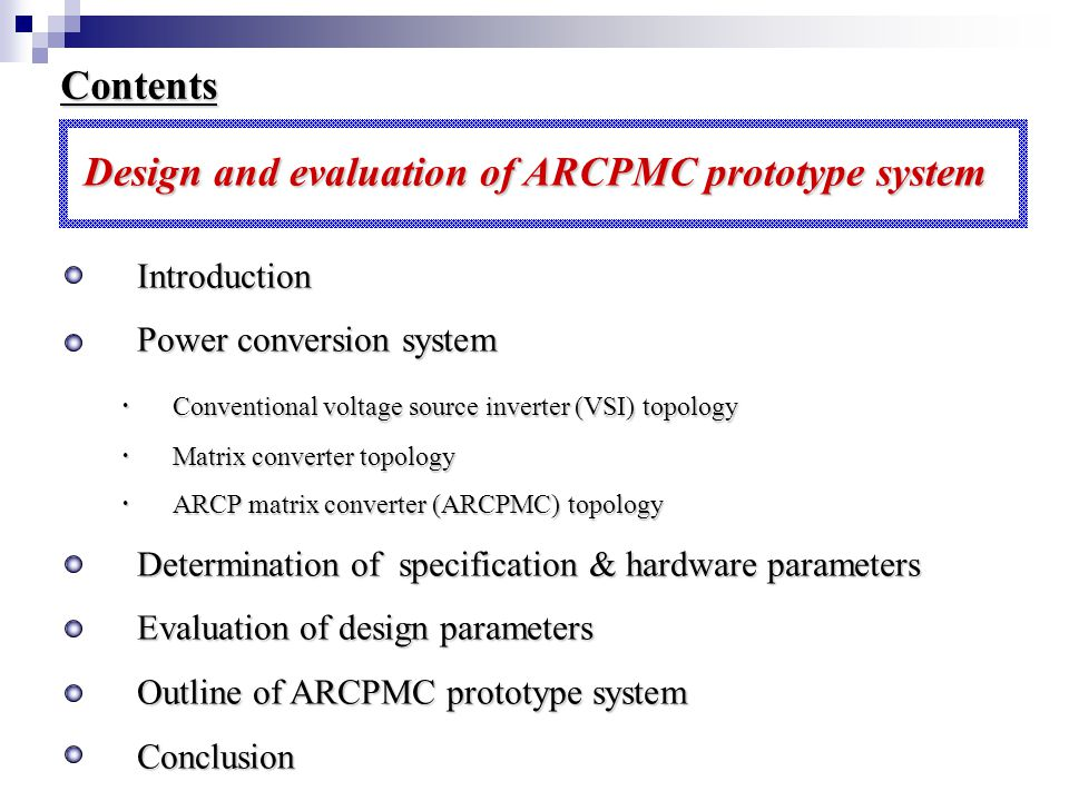 Contents Design and evaluation of ARCPMC prototype system ・ Introduction ・ Power conversion system ・ Conventional voltage source inverter (VSI) topology ・ Conventional voltage source inverter (VSI) topology ・ Matrix converter topology ・ Matrix converter topology ・ ARCP matrix converter (ARCPMC) topology ・ ARCP matrix converter (ARCPMC) topology ・ Determination of specification & hardware parameters ・ Evaluation of design parameters ・ Outline of ARCPMC prototype system ・ Conclusion