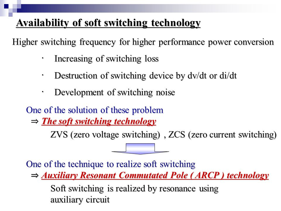 Higher switching frequency for higher performance power conversion ・ Increasing of switching loss ・ Increasing of switching loss ・ Destruction of switching device by dv/dt or di/dt ・ Destruction of switching device by dv/dt or di/dt ・ Development of switching noise ・ Development of switching noise Availability of soft switching technology ZVS (zero voltage switching), ZCS (zero current switching) One of the solution of these problem The soft switching technology ⇒ The soft switching technology One of the technique to realize soft switching ⇒ Auxiliary Resonant Commutated Pole ( ARCP ) technology ⇒ Auxiliary Resonant Commutated Pole ( ARCP ) technology Soft switching is realized by resonance using auxiliary circuit