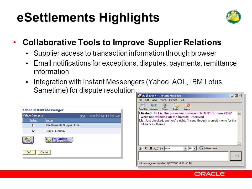 eSettlements Highlights Collaborative Tools to Improve Supplier Relations Supplier access to transaction information through browser Email notifications for exceptions, disputes, payments, remittance information Integration with Instant Messengers (Yahoo, AOL, IBM Lotus Sametime) for dispute resolution